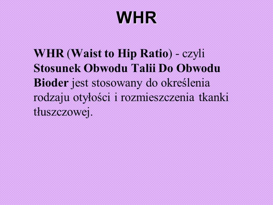 WHR WHR (Waist to Hip Ratio) - czyli Stosunek Obwodu Talii Do Obwodu Bioder jest stosowany do określenia rodzaju otyłości i rozmieszczenia tkanki tłuszczowej.