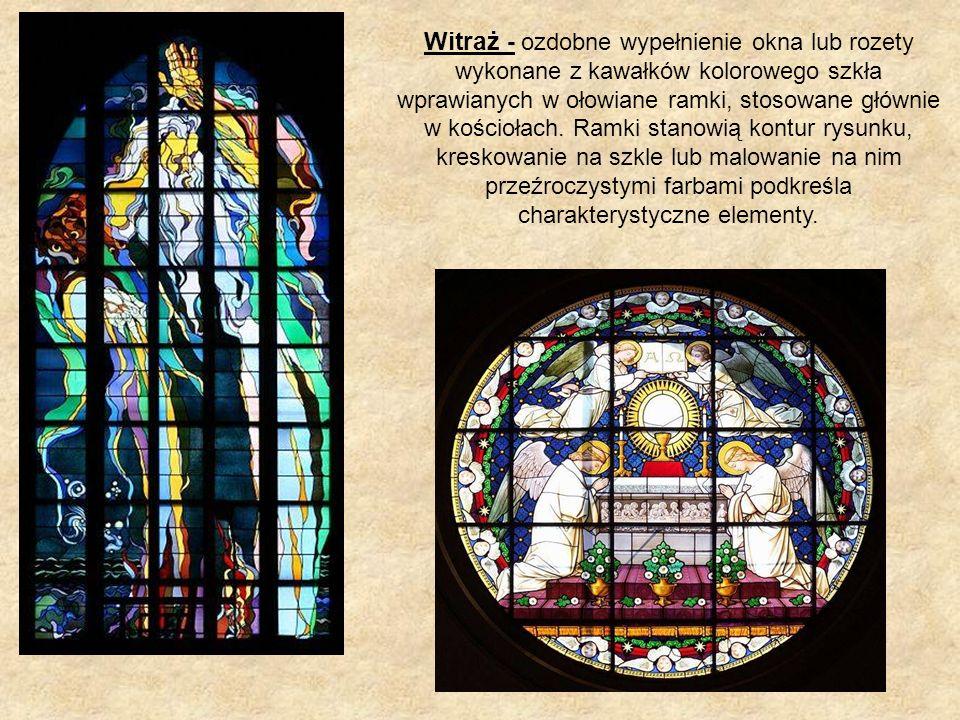 Witraż - ozdobne wypełnienie okna lub rozety wykonane z kawałków kolorowego szkła wprawianych w ołowiane ramki, stosowane głównie w kościołach. Ramki