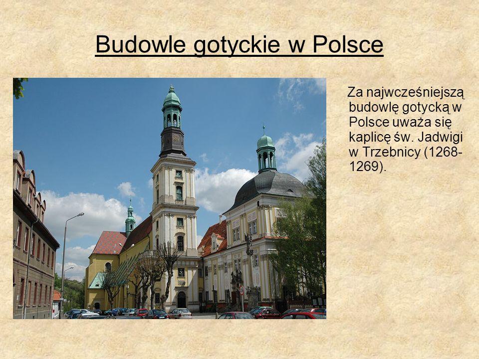 Budowle gotyckie w Polsce Za najwcześniejszą budowlę gotycką w Polsce uważa się kaplicę św. Jadwigi w Trzebnicy (1268- 1269).