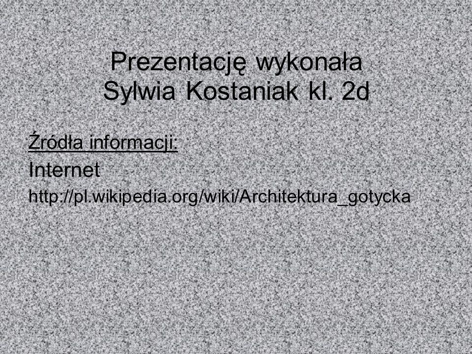 Prezentację wykonała Sylwia Kostaniak kl. 2d Źródła informacji: Internet http://pl.wikipedia.org/wiki/Architektura_gotycka