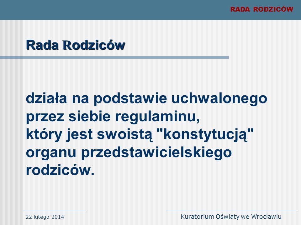 22 lutego 2014 Kuratorium Oświaty we Wrocławiu Rada R odziców działa na podstawie uchwalonego przez siebie regulaminu, który jest swoistą