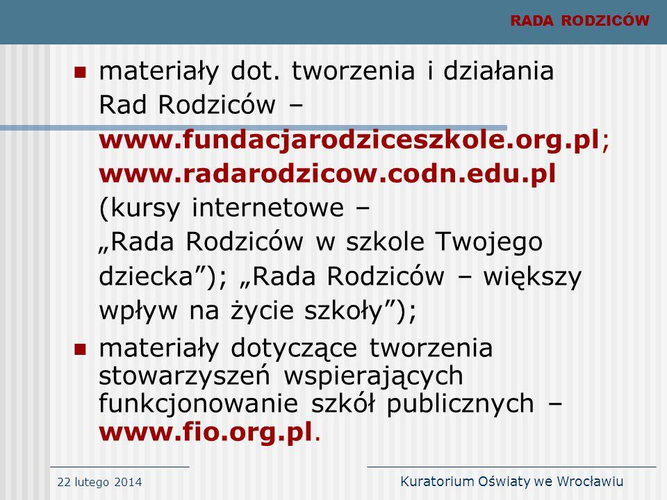 22 lutego 2014 Kuratorium Oświaty we Wrocławiu materiały dot. tworzenia i działania Rad Rodziców – www.fundacjarodziceszkole.org.pl; www.radarodzicow.