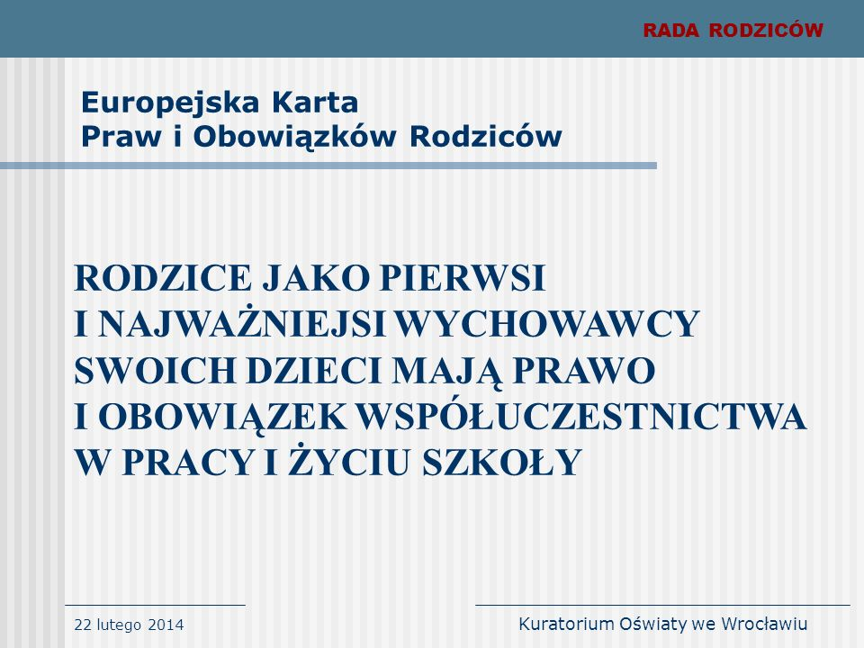 22 lutego 2014 Kuratorium Oświaty we Wrocławiu RADA RODZICÓW gospodarowanie zgromadzonymi środkami finansowymi w sposób racjonalny i oszczędny (finanse Rady mogą być kontrolowane jedynie przez:gospodarowanie zgromadzonymi środkami finansowymi w sposób racjonalny i oszczędny (finanse Rady mogą być kontrolowane jedynie przez: Komisję Rewizyjną (wewnętrzny organ Rady Rodziców), Komisję Rewizyjną (wewnętrzny organ Rady Rodziców), · Regionalną Izbę Obrachunkową, · Urząd Skarbowy, tworzenie struktury organizacyjnej, która zapewni niezbędną sprawność i operatywność Rady Rodzicówtworzenie struktury organizacyjnej, która zapewni niezbędną sprawność i operatywność Rady Rodziców OBOWIĄZKI RADY RODZICÓW