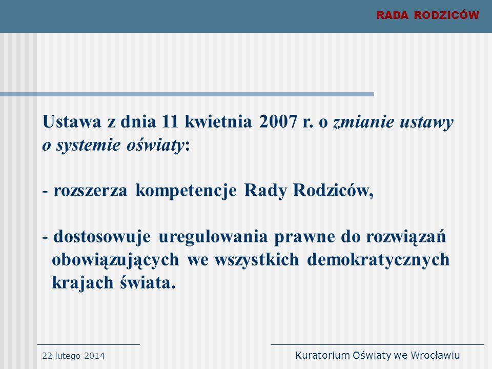 22 lutego 2014 Kuratorium Oświaty we Wrocławiu Ustawa z dnia 11 kwietnia 2007 r. o zmianie ustawy o systemie oświaty: - rozszerza kompetencje Rady Rod