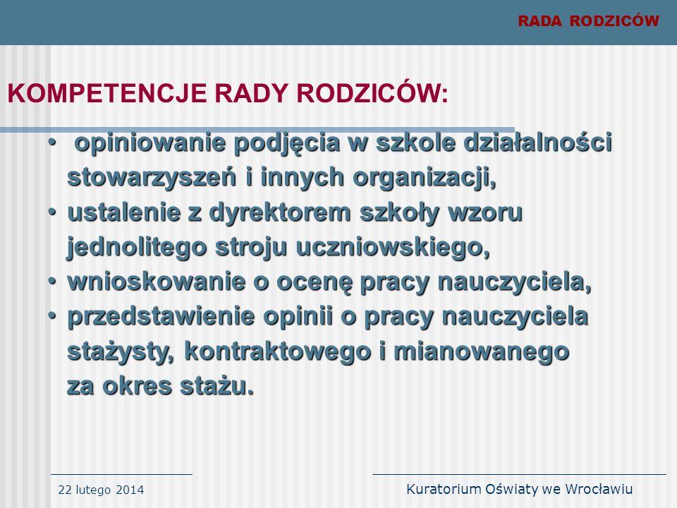 22 lutego 2014 Kuratorium Oświaty we Wrocławiu RADA RODZICÓW KOMPETENCJE RADY RODZICÓW: opiniowanie podjęcia w szkole działalności stowarzyszeń i inny
