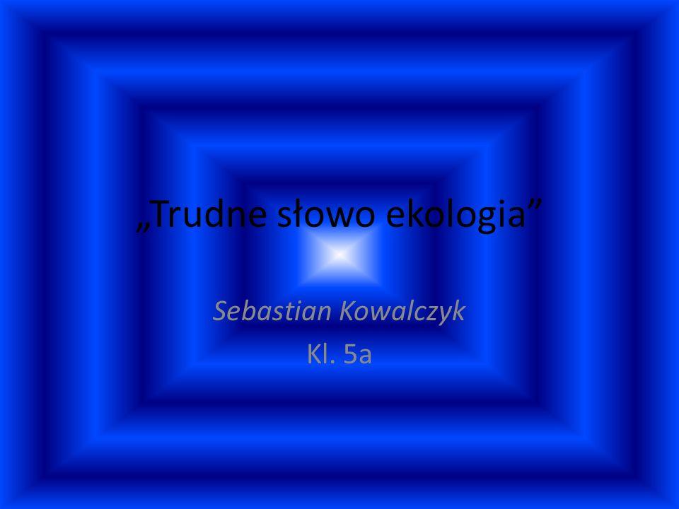 Trudne słowo ekologia Sebastian Kowalczyk Kl. 5a