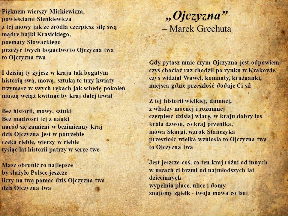 Ojczyzna – Marek Grechuta Gdy pytasz mnie czym Ojczyzna jest odpowiem: czyś chociaż raz chodził po rynku w Krakowie, czyś widział Wawel, komnaty, kruż