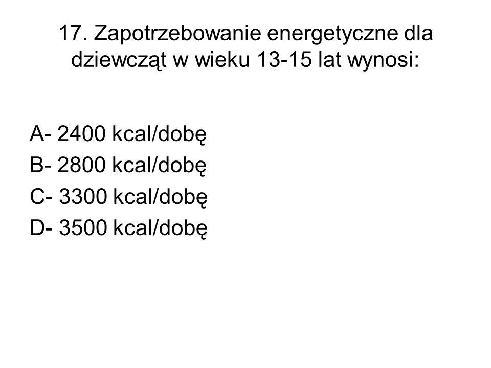 17. Zapotrzebowanie energetyczne dla dziewcząt w wieku 13-15 lat wynosi: A- 2400 kcal/dobę B- 2800 kcal/dobę C- 3300 kcal/dobę D- 3500 kcal/dobę