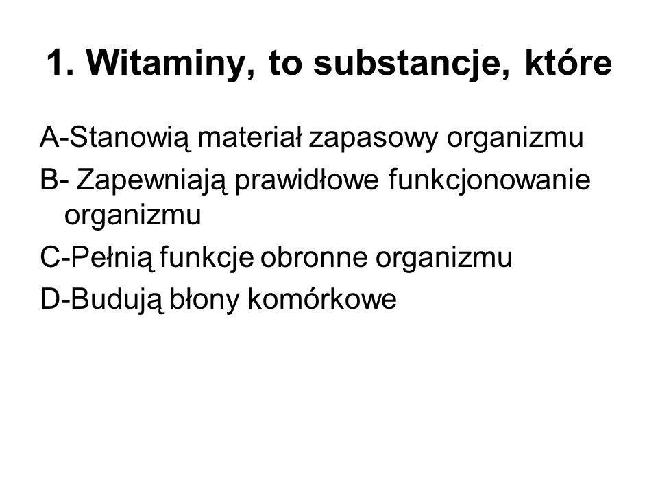 1. Witaminy, to substancje, które A-Stanowią materiał zapasowy organizmu B- Zapewniają prawidłowe funkcjonowanie organizmu C-Pełnią funkcje obronne or