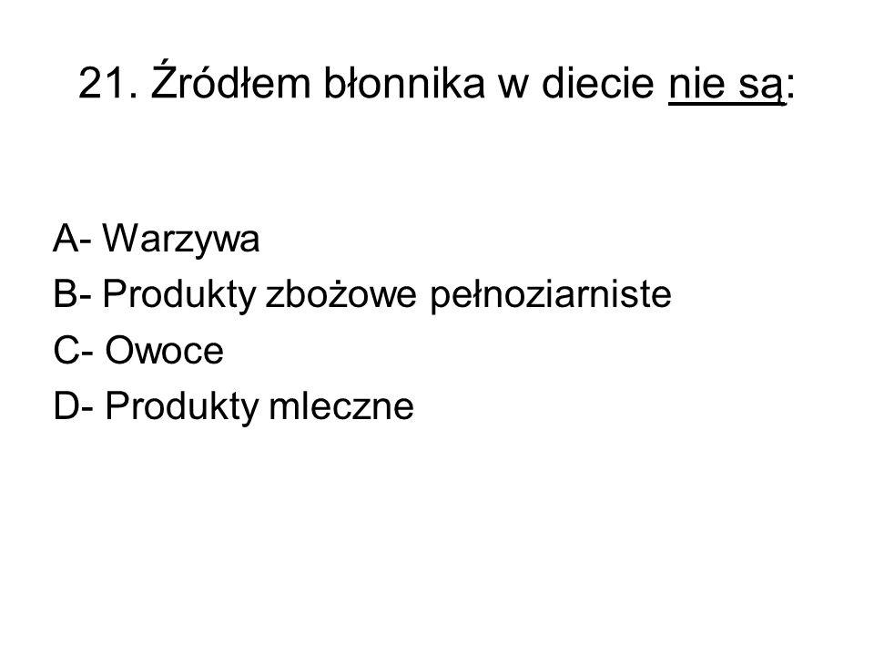 21. Źródłem błonnika w diecie nie są: A- Warzywa B- Produkty zbożowe pełnoziarniste C- Owoce D- Produkty mleczne