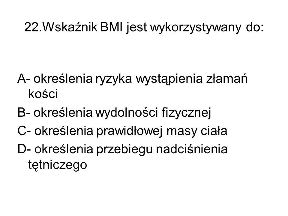 22.Wskaźnik BMI jest wykorzystywany do: A- określenia ryzyka wystąpienia złamań kości B- określenia wydolności fizycznej C- określenia prawidłowej masy ciała D- określenia przebiegu nadciśnienia tętniczego