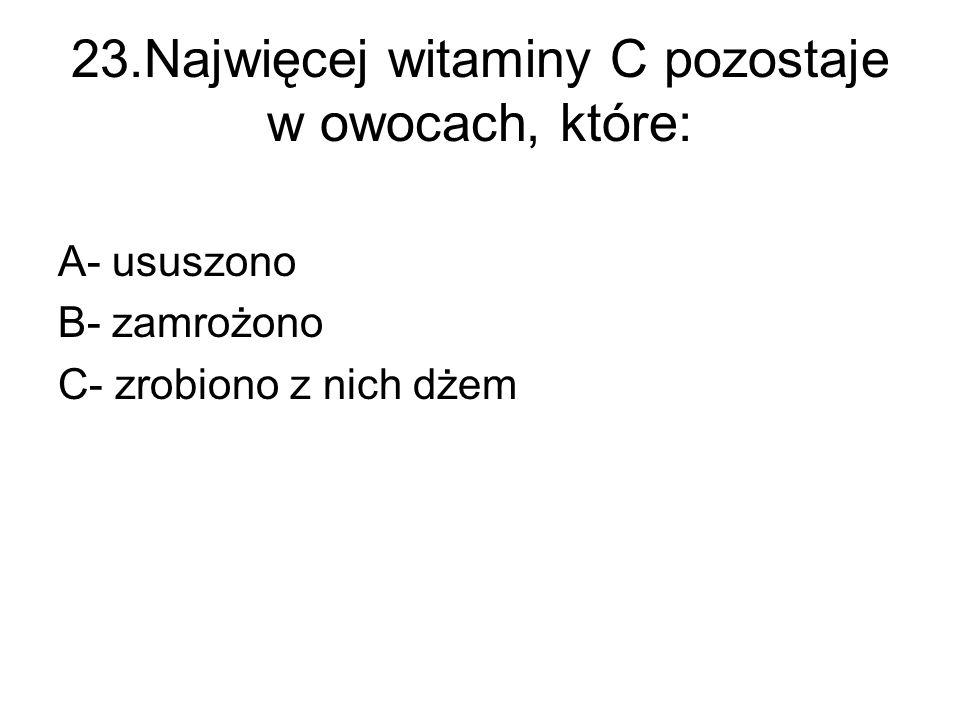 23.Najwięcej witaminy C pozostaje w owocach, które: A- ususzono B- zamrożono C- zrobiono z nich dżem