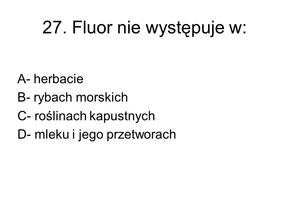 27. Fluor nie występuje w: A- herbacie B- rybach morskich C- roślinach kapustnych D- mleku i jego przetworach