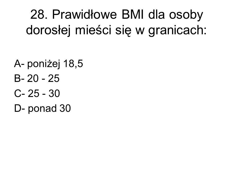 28. Prawidłowe BMI dla osoby dorosłej mieści się w granicach: A- poniżej 18,5 B- 20 - 25 C- 25 - 30 D- ponad 30