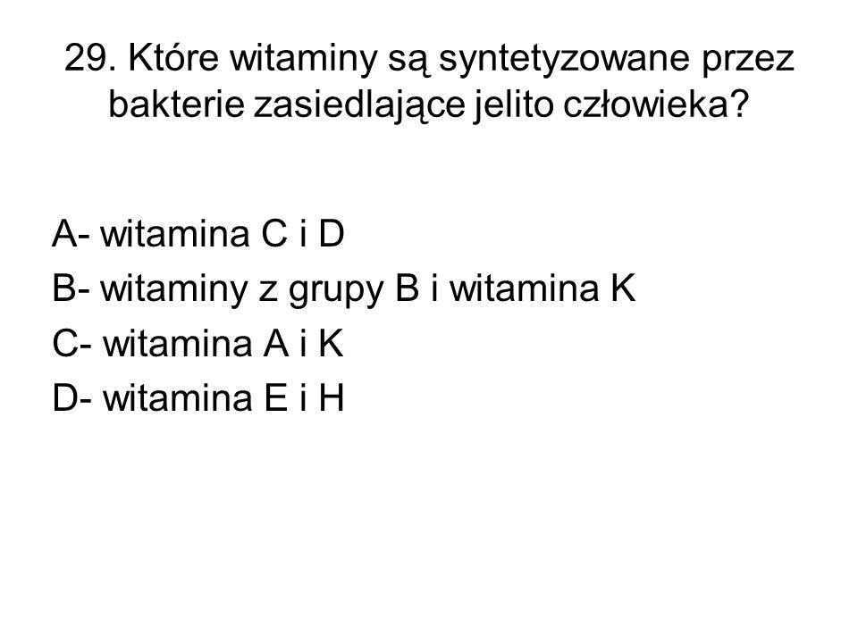 29. Które witaminy są syntetyzowane przez bakterie zasiedlające jelito człowieka? A- witamina C i D B- witaminy z grupy B i witamina K C- witamina A i