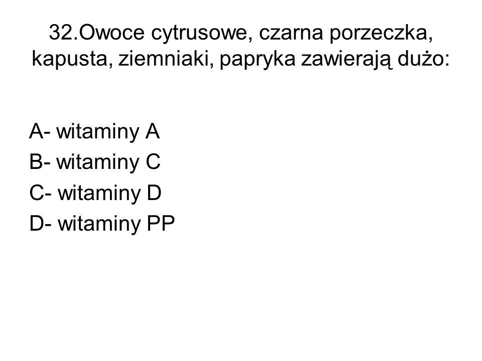 32.Owoce cytrusowe, czarna porzeczka, kapusta, ziemniaki, papryka zawierają dużo: A- witaminy A B- witaminy C C- witaminy D D- witaminy PP