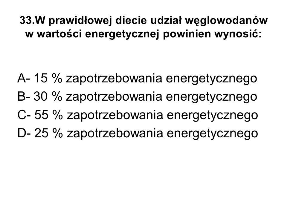 33.W prawidłowej diecie udział węglowodanów w wartości energetycznej powinien wynosić: A- 15 % zapotrzebowania energetycznego B- 30 % zapotrzebowania energetycznego C- 55 % zapotrzebowania energetycznego D- 25 % zapotrzebowania energetycznego