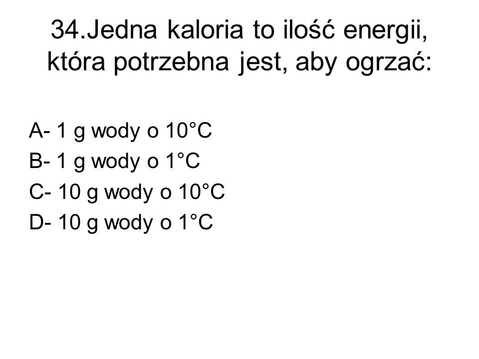 34.Jedna kaloria to ilość energii, która potrzebna jest, aby ogrzać: A- 1 g wody o 10°C B- 1 g wody o 1°C C- 10 g wody o 10°C D- 10 g wody o 1°C