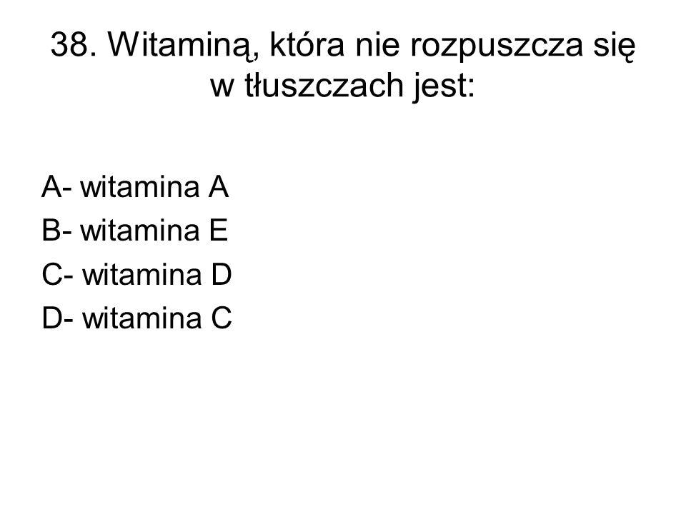 38. Witaminą, która nie rozpuszcza się w tłuszczach jest: A- witamina A B- witamina E C- witamina D D- witamina C