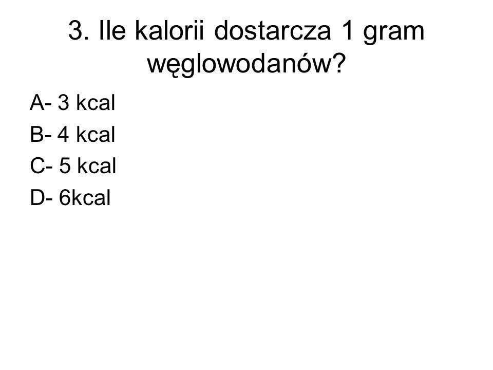 3. Ile kalorii dostarcza 1 gram węglowodanów? A- 3 kcal B- 4 kcal C- 5 kcal D- 6kcal