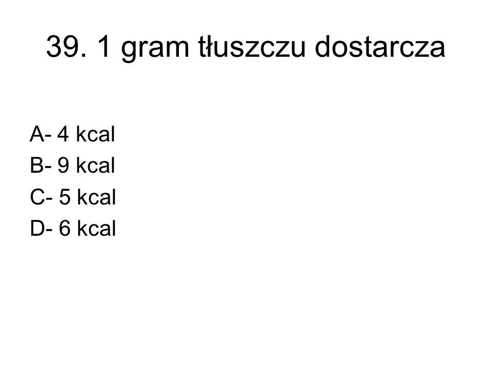 39. 1 gram tłuszczu dostarcza A- 4 kcal B- 9 kcal C- 5 kcal D- 6 kcal