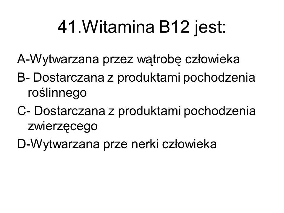 41.Witamina B12 jest: A-Wytwarzana przez wątrobę człowieka B- Dostarczana z produktami pochodzenia roślinnego C- Dostarczana z produktami pochodzenia zwierzęcego D-Wytwarzana prze nerki człowieka