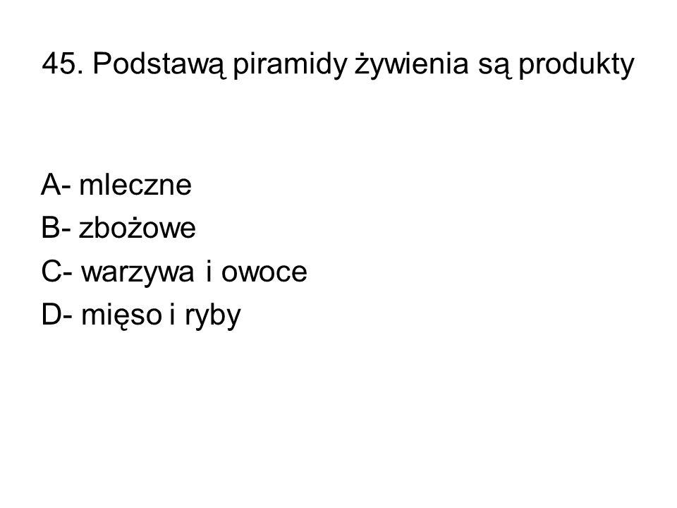 45. Podstawą piramidy żywienia są produkty A- mleczne B- zbożowe C- warzywa i owoce D- mięso i ryby