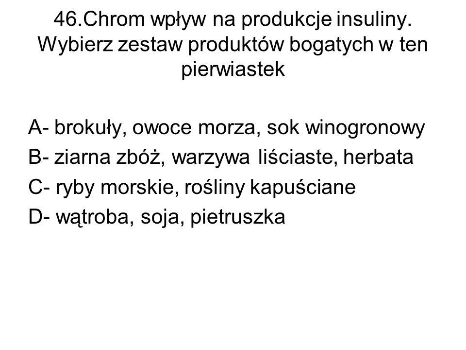 46.Chrom wpływ na produkcje insuliny. Wybierz zestaw produktów bogatych w ten pierwiastek A- brokuły, owoce morza, sok winogronowy B- ziarna zbóż, war