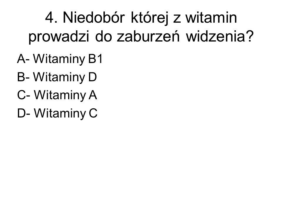 4. Niedobór której z witamin prowadzi do zaburzeń widzenia? A- Witaminy B1 B- Witaminy D C- Witaminy A D- Witaminy C