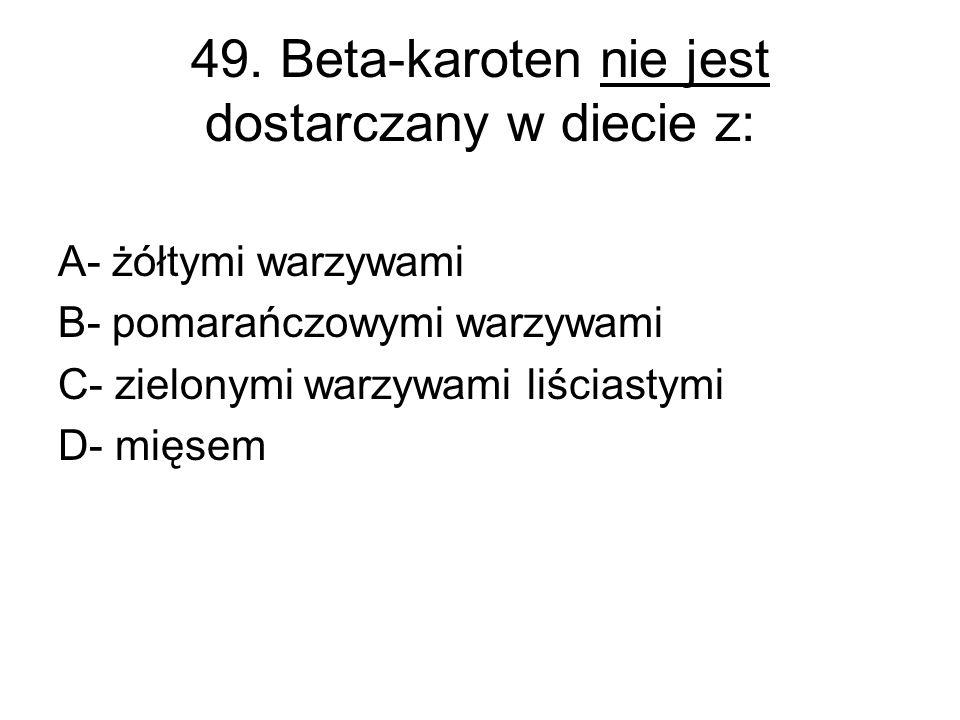 49. Beta-karoten nie jest dostarczany w diecie z: A- żółtymi warzywami B- pomarańczowymi warzywami C- zielonymi warzywami liściastymi D- mięsem