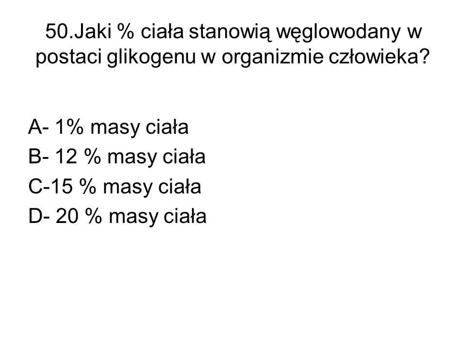 50.Jaki % ciała stanowią węglowodany w postaci glikogenu w organizmie człowieka? A- 1% masy ciała B- 12 % masy ciała C-15 % masy ciała D- 20 % masy ci