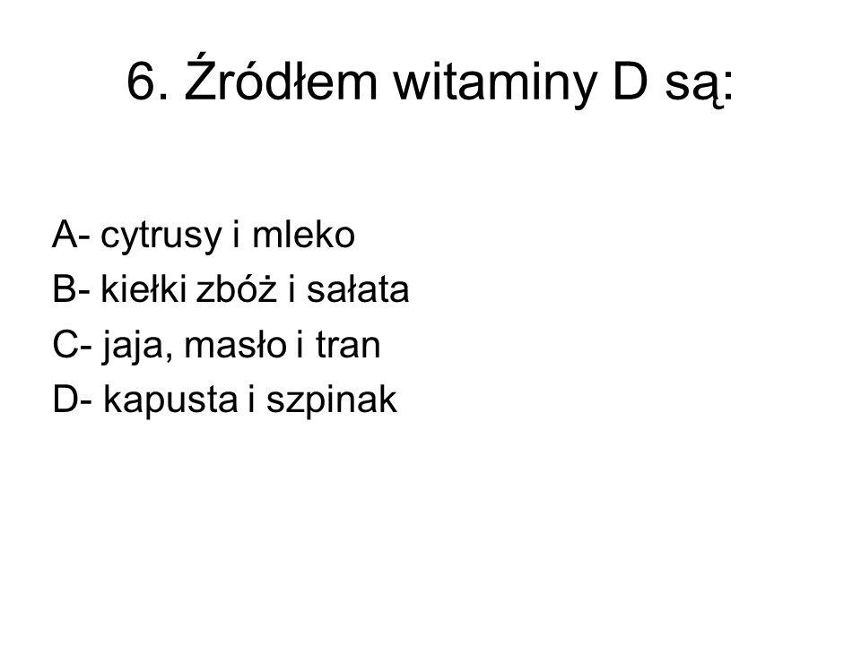 6. Źródłem witaminy D są: A- cytrusy i mleko B- kiełki zbóż i sałata C- jaja, masło i tran D- kapusta i szpinak