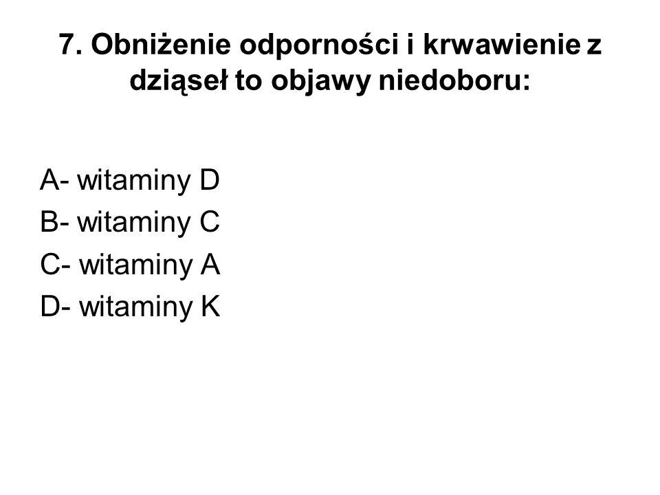 7. Obniżenie odporności i krwawienie z dziąseł to objawy niedoboru: A- witaminy D B- witaminy C C- witaminy A D- witaminy K