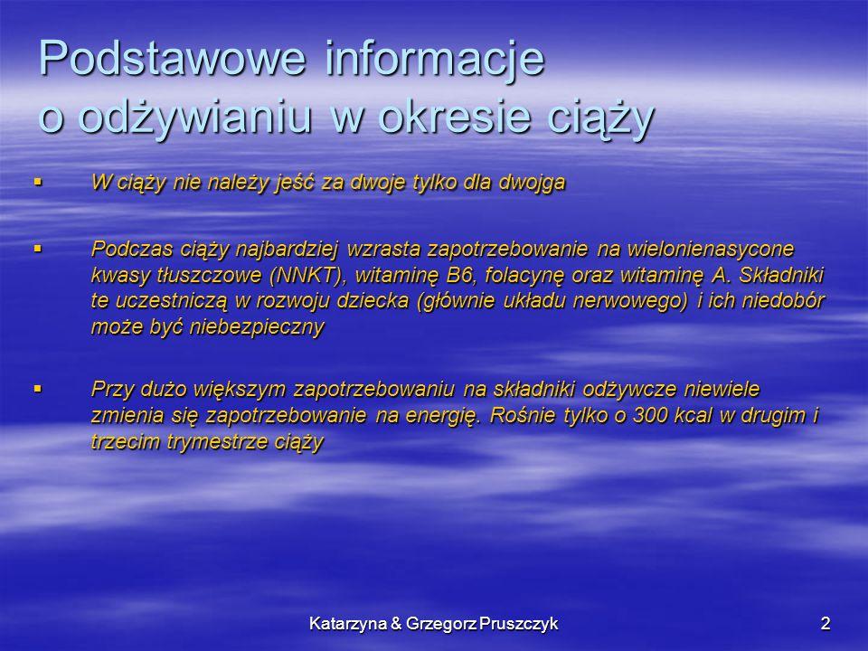 Katarzyna & Grzegorz Pruszczyk2 Podstawowe informacje o odżywianiu w okresie ciąży W ciąży nie należy jeść za dwoje tylko dla dwojga W ciąży nie należy jeść za dwoje tylko dla dwojga Podczas ciąży najbardziej wzrasta zapotrzebowanie na wielonienasycone kwasy tłuszczowe (NNKT), witaminę B6, folacynę oraz witaminę A.
