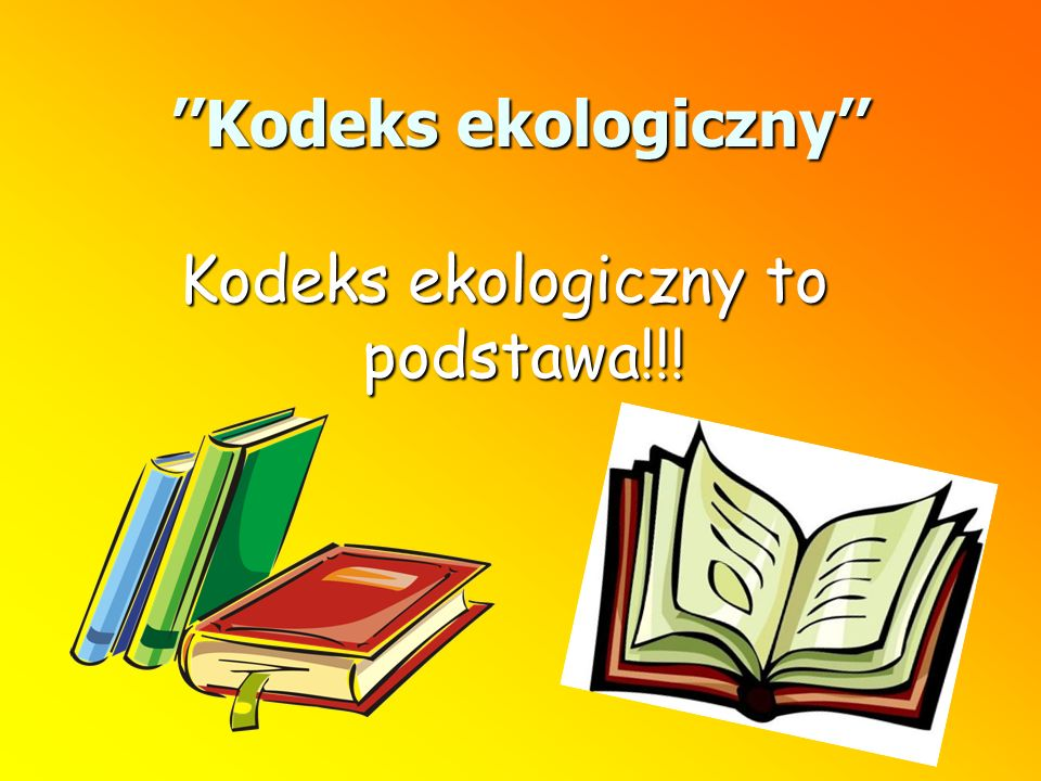 Kodeks ekologiczny Kodeks ekologiczny to podstawa!!!