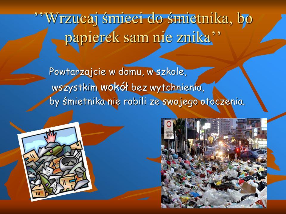 Wrzucaj śmieci do śmietnika, bo papierek sam nie znika Powtarzajcie w domu, w szkole, wszystkim wokół bez wytchnienia, wszystkim wokół bez wytchnienia