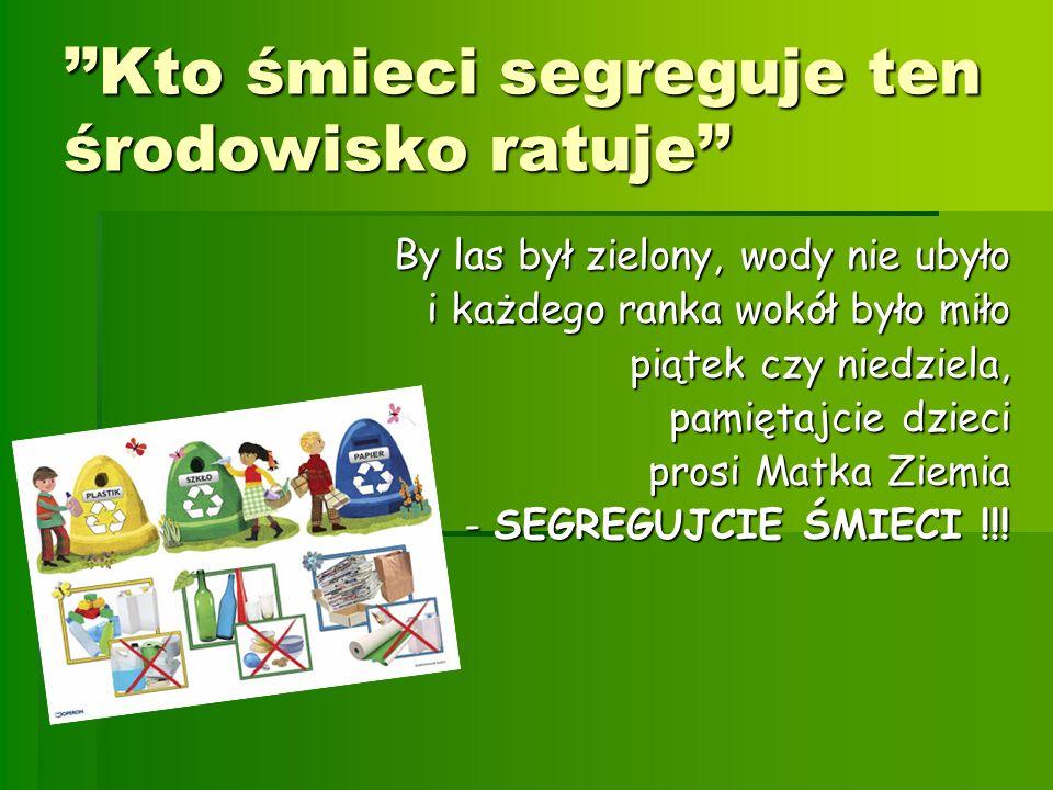 Kto śmieci segreguje ten środowisko ratuje By las był zielony, wody nie ubyło i każdego ranka wokół było miło piątek czy niedziela, pamiętajcie dzieci