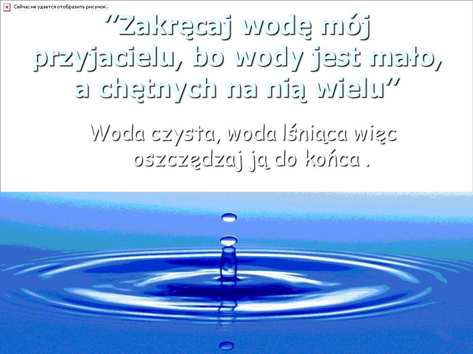 Zakręcaj wodę mój przyjacielu, bo wody jest mało, a chętnych na nią wielu Woda czysta, woda lśniąca więc oszczędzaj ją do końca.