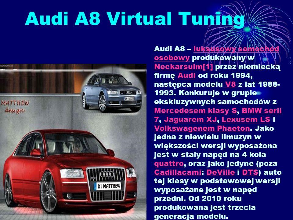 Audi A8 Virtual Tuning Audi A8 – luksusowy samochód osobowy produkowany w Neckarsulm[1] przez niemiecką firmę Audi od roku 1994, następca modelu V8 z