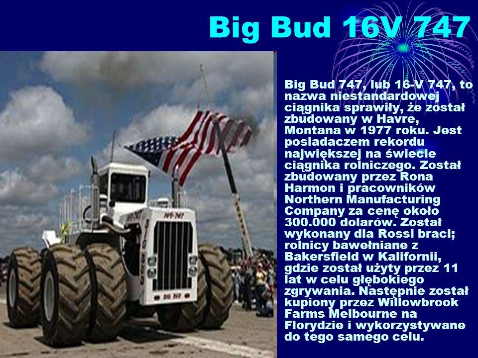Big Bud 16V 747 Big Bud 747, lub 16-V 747, to nazwa niestandardowej ciągnika sprawiły, że został zbudowany w Havre, Montana w 1977 roku. Jest posiadac