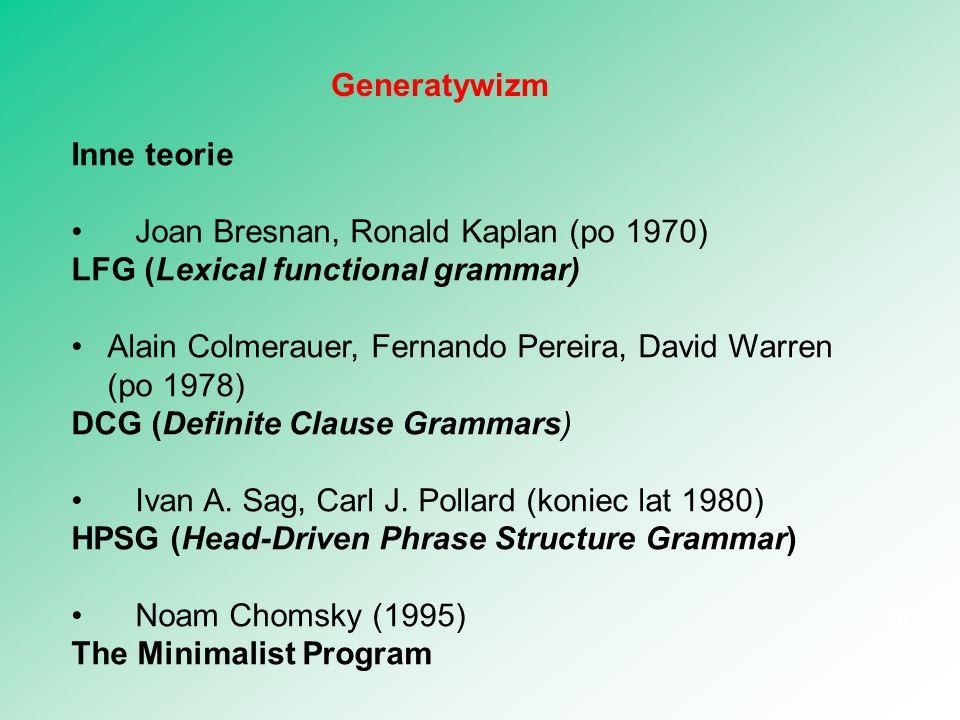 Inne teorie Joan Bresnan, Ronald Kaplan (po 1970) LFG (Lexical functional grammar) Alain Colmerauer, Fernando Pereira, David Warren (po 1978) DCG (Def