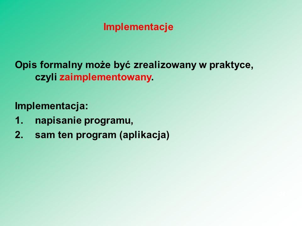 Opis formalny może być zrealizowany w praktyce, czyli zaimplementowany. Implementacja: 1.napisanie programu, 2.sam ten program (aplikacja) 34 Implemen