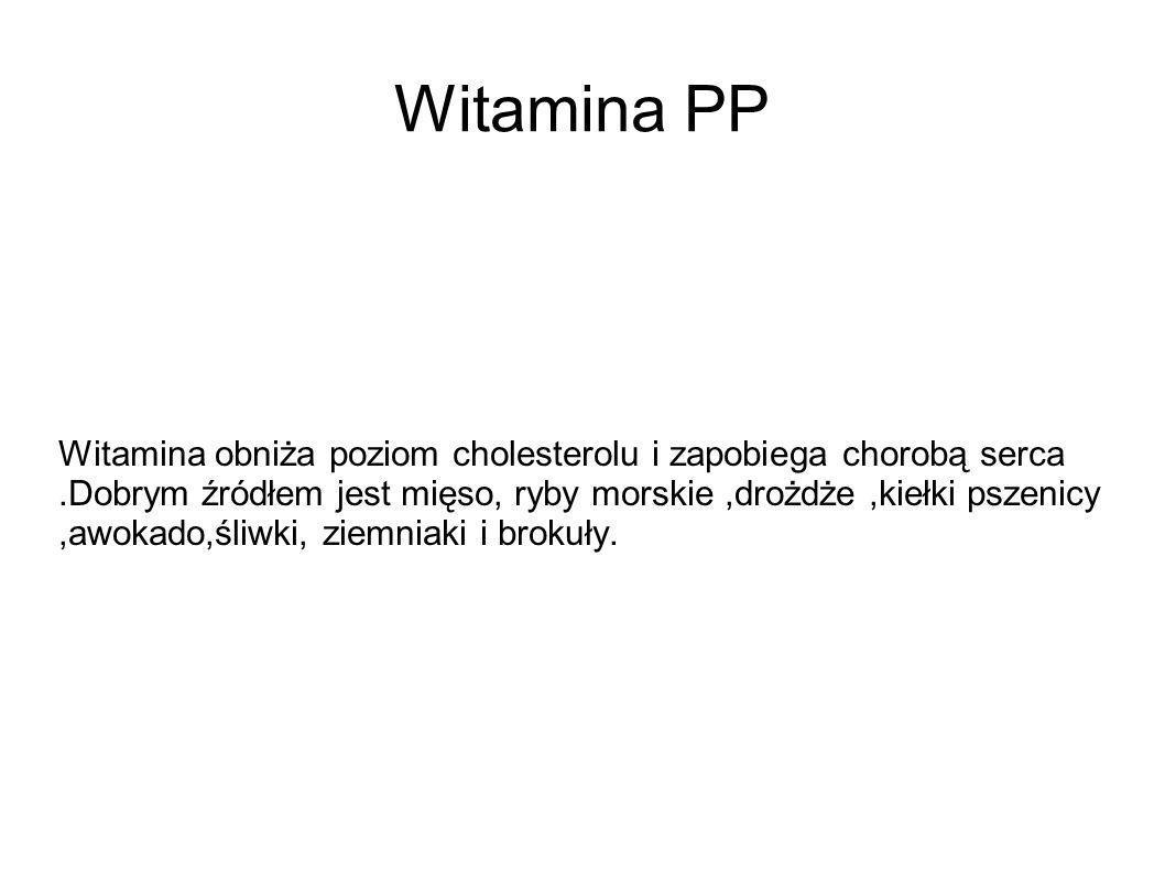 Witamina PP Witamina obniża poziom cholesterolu i zapobiega chorobą serca.Dobrym źródłem jest mięso, ryby morskie,drożdże,kiełki pszenicy,awokado,śliw