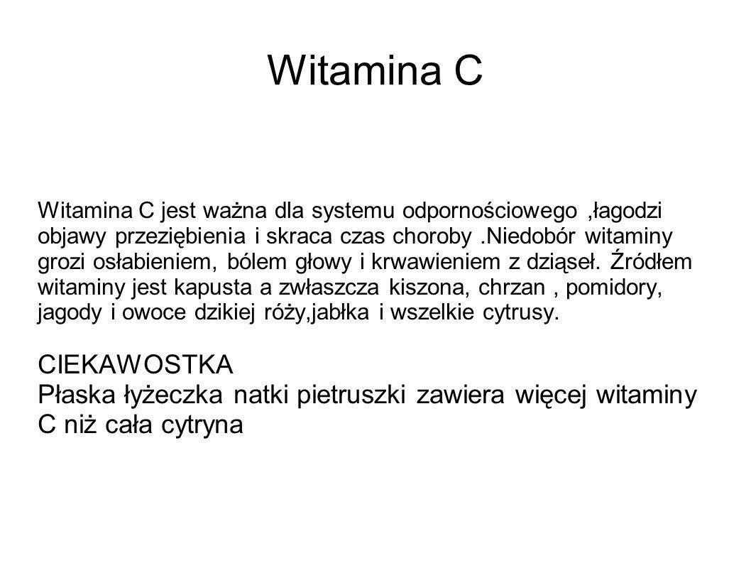 Witamina C Witamina C jest ważna dla systemu odpornościowego,łagodzi objawy przeziębienia i skraca czas choroby.Niedobór witaminy grozi osłabieniem, b