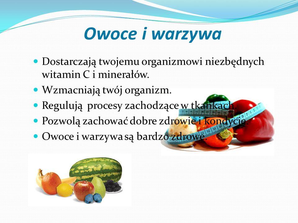 Owoce i warzywa Dostarczają twojemu organizmowi niezbędnych witamin C i minerałów. Wzmacniają twój organizm. Regulują procesy zachodzące w tkankach. P