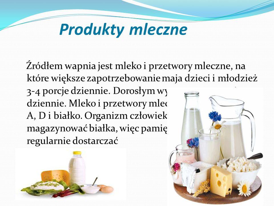 Produkty mleczne Źródłem wapnia jest mleko i przetwory mleczne, na które większe zapotrzebowanie maja dzieci i młodzież 3-4 porcje dziennie. Dorosłym