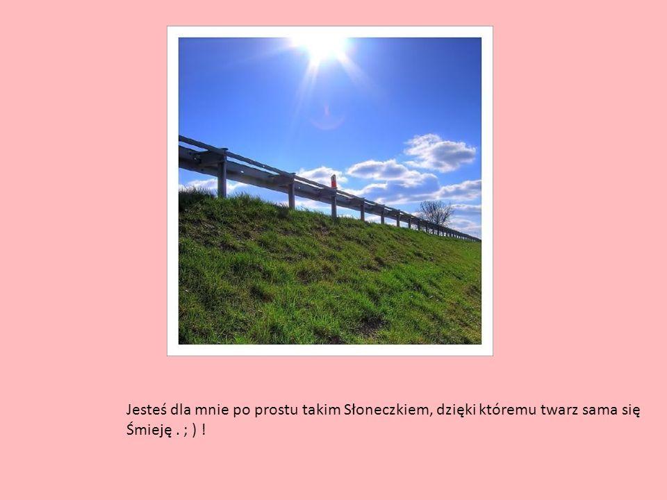 Jesteś dla mnie po prostu takim Słoneczkiem, dzięki któremu twarz sama się Śmieję. ; ) !
