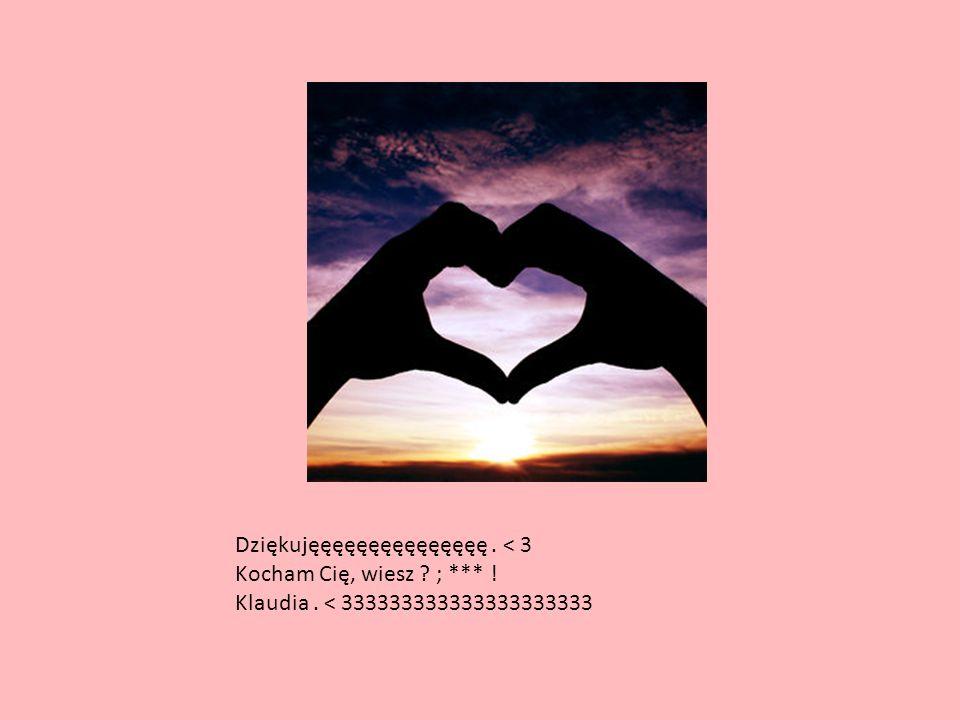 Dziękujęęęęęęęęęęęęęęę. < 3 Kocham Cię, wiesz ? ; *** ! Klaudia. < 333333333333333333333