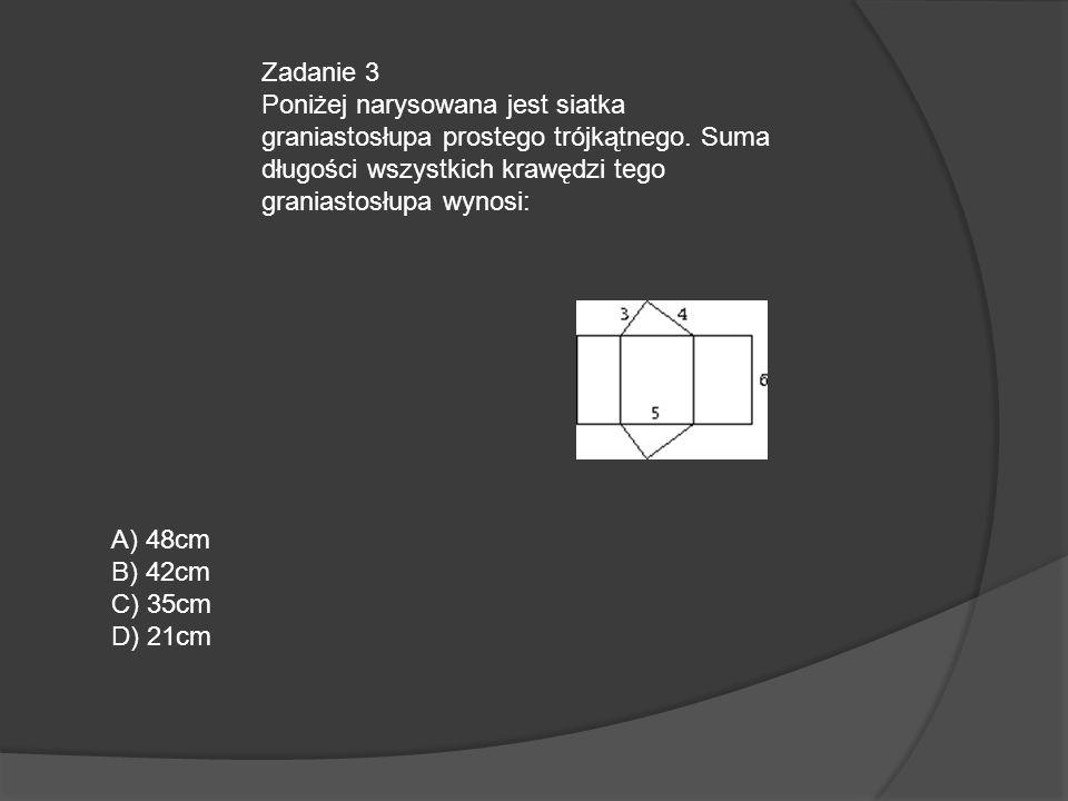 Zadanie 3 Poniżej narysowana jest siatka graniastosłupa prostego trójkątnego. Suma długości wszystkich krawędzi tego graniastosłupa wynosi: A) 48cm B)