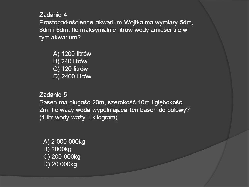 Zadanie 4 Prostopadłościenne akwarium Wojtka ma wymiary 5dm, 8dm i 6dm. Ile maksymalnie litrów wody zmieści się w tym akwarium? A) 1200 litrów B) 240